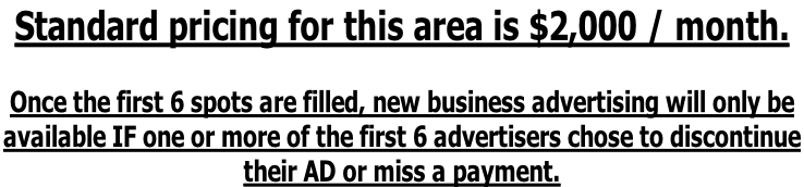 Standard pricing for this area is $2,000 / month.  Once the first 6 spots are filled, new business advertising will only be  available IF one or more of the first 6 advertisers chose to discontinue  their AD or miss a payment.