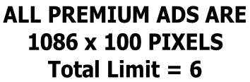 ALL PREMIUM ADS ARE  1086 x 100 PIXELS Total Limit = 6
